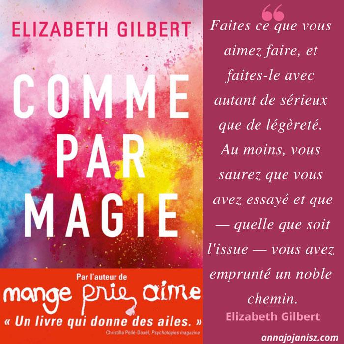 Meilleur extrait du livre Comme par magie de Liz Gilbert sur la créativité, dont la critique et l'avis sont sur le blog de l'auteure Annajo Janisz