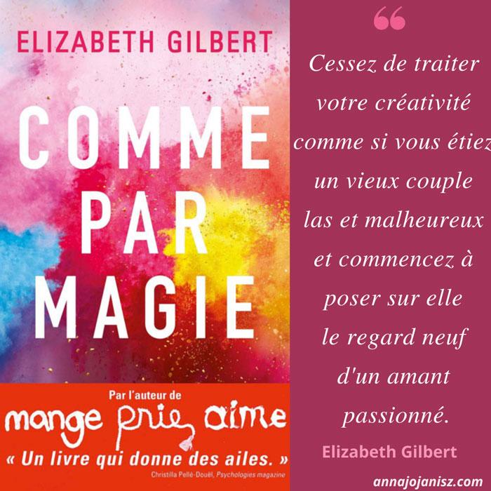 Plus belle citation du livre Comme par magie d'Elizabeth Gilbert sur la créativité, qui est chroniqué et résumé sur le blog de l'écrivaine Annajo Janisz